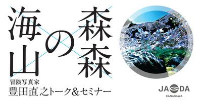 8月17日(土):冒険写真家・豊田直之トーク&セミナー「海の森・山の森」